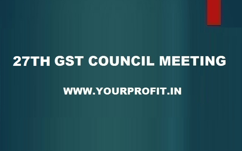 27th GST Council Meeting - www.yourprofit.in