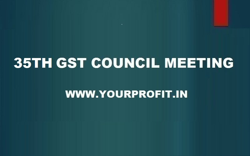 35th GST Council Meeting - yourprofit.in