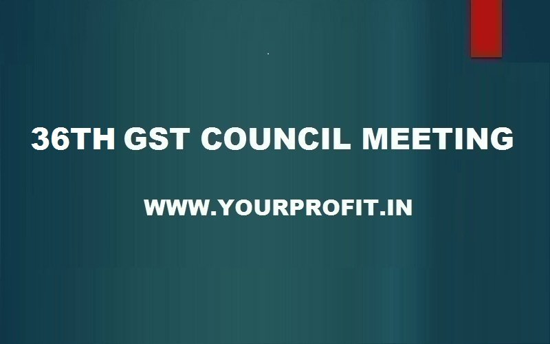 36th GST Council Meeting - yourprofit.in