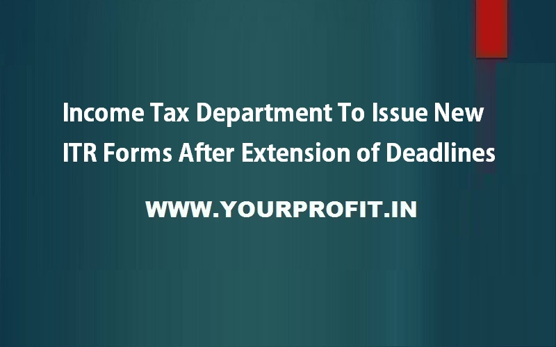 Income tax department to issue new ITR forms after extension of deadlines - yourprofit.in